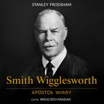 Smith Wigglesworth. Apostoł wiary – audiobook